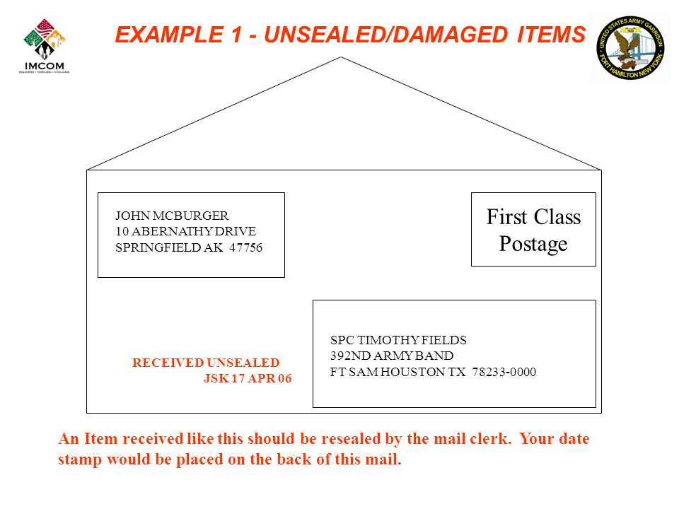 EXAMPLE 1 - UNSEALED/DAMAGED ITEMS First Class Postage JOHN MCBURGER 10 ABERNATHY DRIVE SPRINGFIELD AK 47756 SPC TIMOTHY FIELDS 392ND ARMY BAND FT SAM HOUSTON TX 78233-0000 RECEIVED UNSEALED JSK 17 APR 06 An Item received like this should be resealed by the mail clerk.