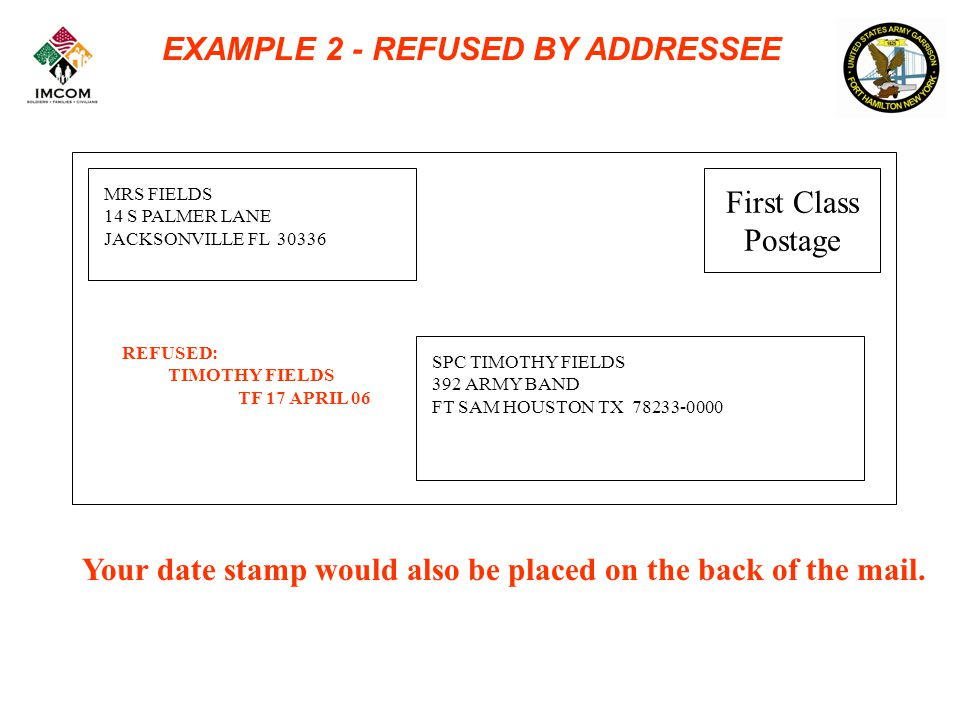 EXAMPLE 2 - REFUSED BY ADDRESSEE MRS FIELDS 14 S PALMER LANE JACKSONVILLE FL 30336 SPC TIMOTHY FIELDS 392 ARMY BAND FT SAM HOUSTON TX 78233-0000 REFUSED: TIMOTHY FIELDS TF 17 APRIL 06 Your date stamp would also be placed on the back of the mail.