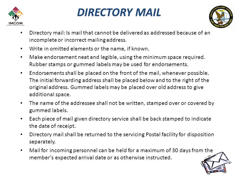 DIRECTORY MAIL Directory mail: Is mail that cannot be delivered as addressed because of an incomplete or incorrect mailing address.