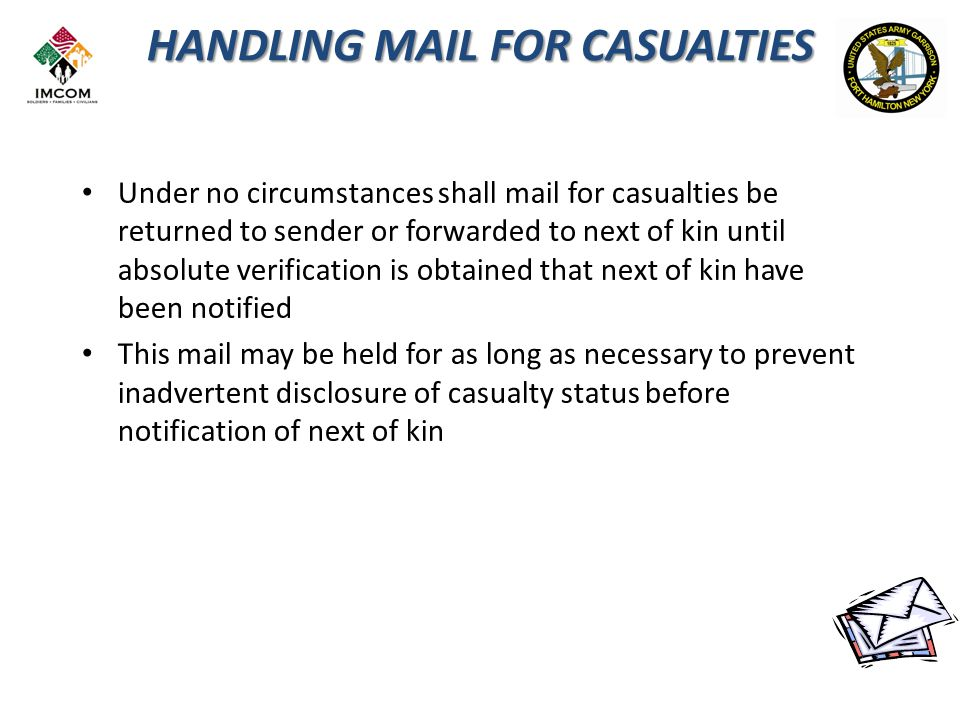 HANDLING MAIL FOR CASUALTIES Under no circumstances shall mail for casualties be returned to sender or forwarded to next of kin until absolute verification is obtained that next of kin have been notified This mail may be held for as long as necessary to prevent inadvertent disclosure of casualty status before notification of next of kin