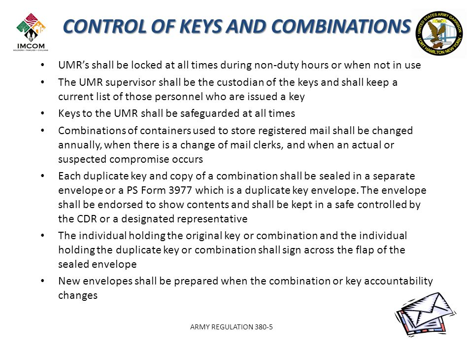CONTROL OF KEYS AND COMBINATIONS UMR's shall be locked at all times during non-duty hours or when not in use The UMR supervisor shall be the custodian of the keys and shall keep a current list of those personnel who are issued a key Keys to the UMR shall be safeguarded at all times Combinations of containers used to store registered mail shall be changed annually, when there is a change of mail clerks, and when an actual or suspected compromise occurs Each duplicate key and copy of a combination shall be sealed in a separate envelope or a PS Form 3977 which is a duplicate key envelope.
