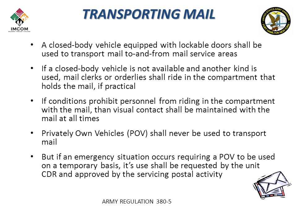 TRANSPORTING MAIL A closed-body vehicle equipped with lockable doors shall be used to transport mail to-and-from mail service areas If a closed-body vehicle is not available and another kind is used, mail clerks or orderlies shall ride in the compartment that holds the mail, if practical If conditions prohibit personnel from riding in the compartment with the mail, than visual contact shall be maintained with the mail at all times Privately Own Vehicles (POV) shall never be used to transport mail But if an emergency situation occurs requiring a POV to be used on a temporary basis, it's use shall be requested by the unit CDR and approved by the servicing postal activity ARMY REGULATION 380-5