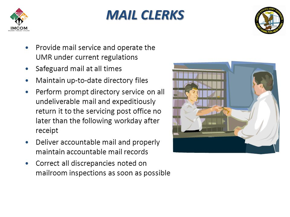 MAIL CLERKS Provide mail service and operate the UMR under current regulations Safeguard mail at all times Maintain up-to-date directory files Perform prompt directory service on all undeliverable mail and expeditiously return it to the servicing post office no later than the following workday after receipt Deliver accountable mail and properly maintain accountable mail records Correct all discrepancies noted on mailroom inspections as soon as possible