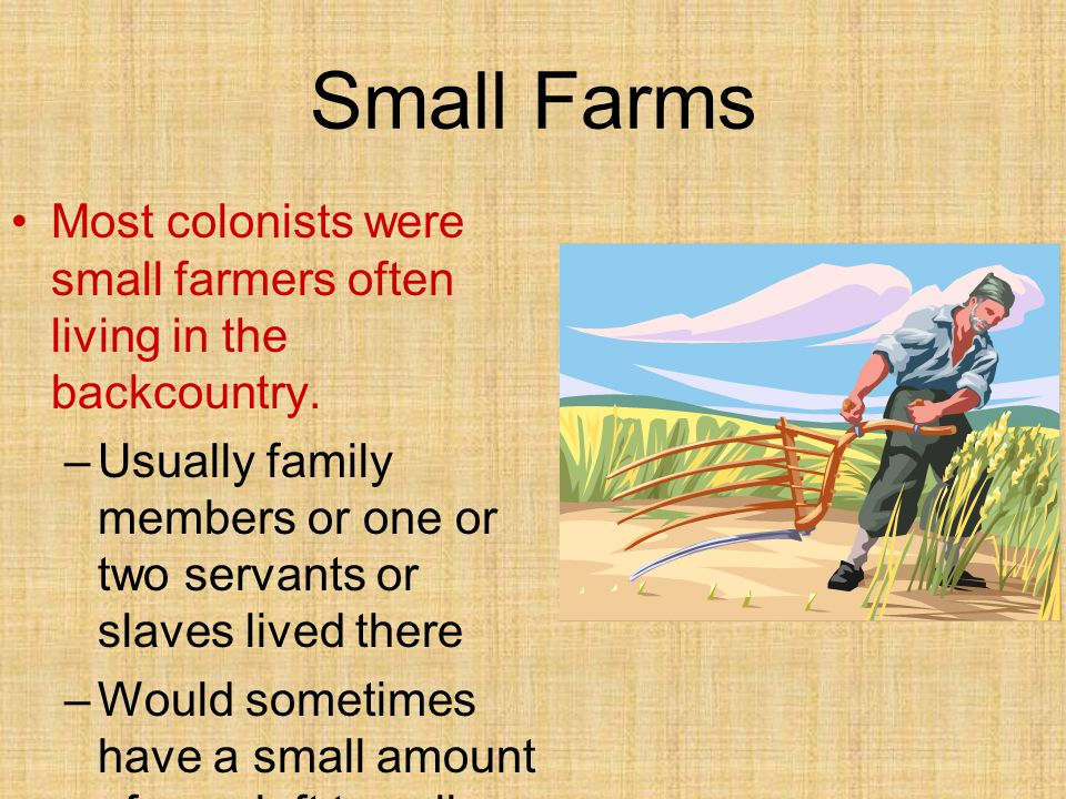 Small Farms Most colonists were small farmers often living in the backcountry. –Usually family members or one or two servants or slaves lived there –W