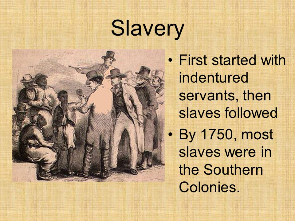 Slavery First started with indentured servants, then slaves followed By 1750, most slaves were in the Southern Colonies.