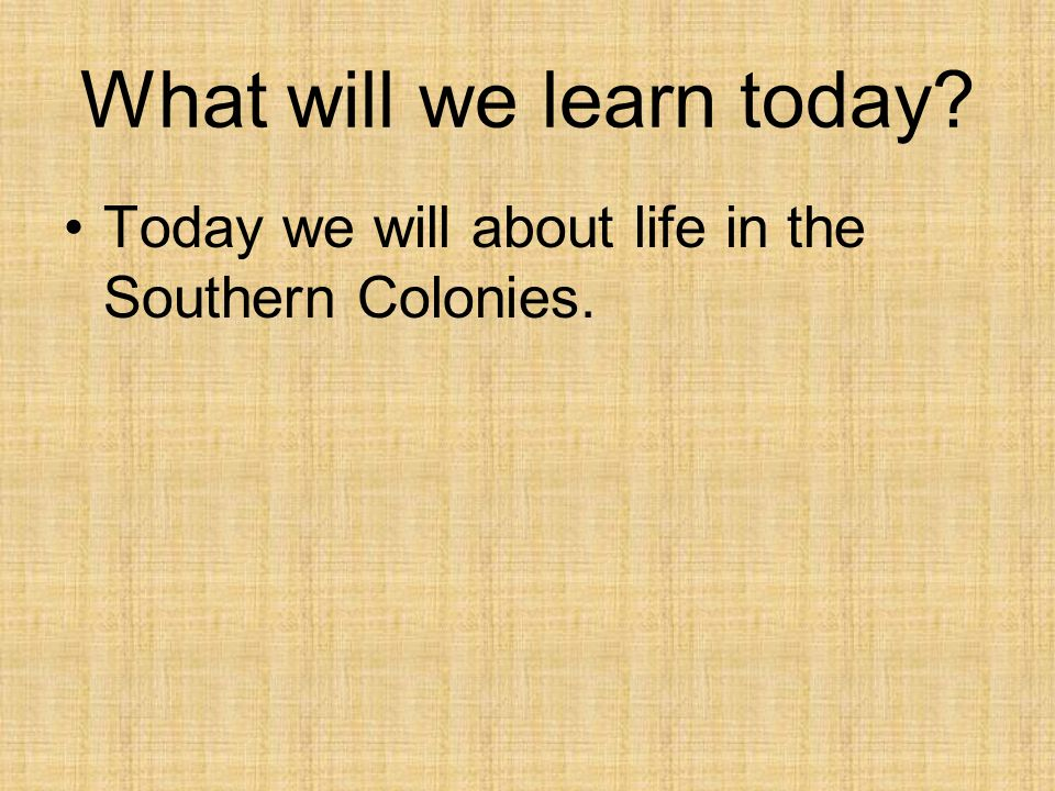 What will we learn today? Today we will about life in the Southern Colonies.