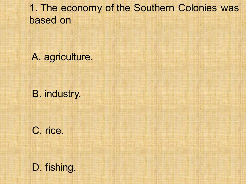 1. The economy of the Southern Colonies was based on A. agriculture. B. industry. C. rice. D. fishing.