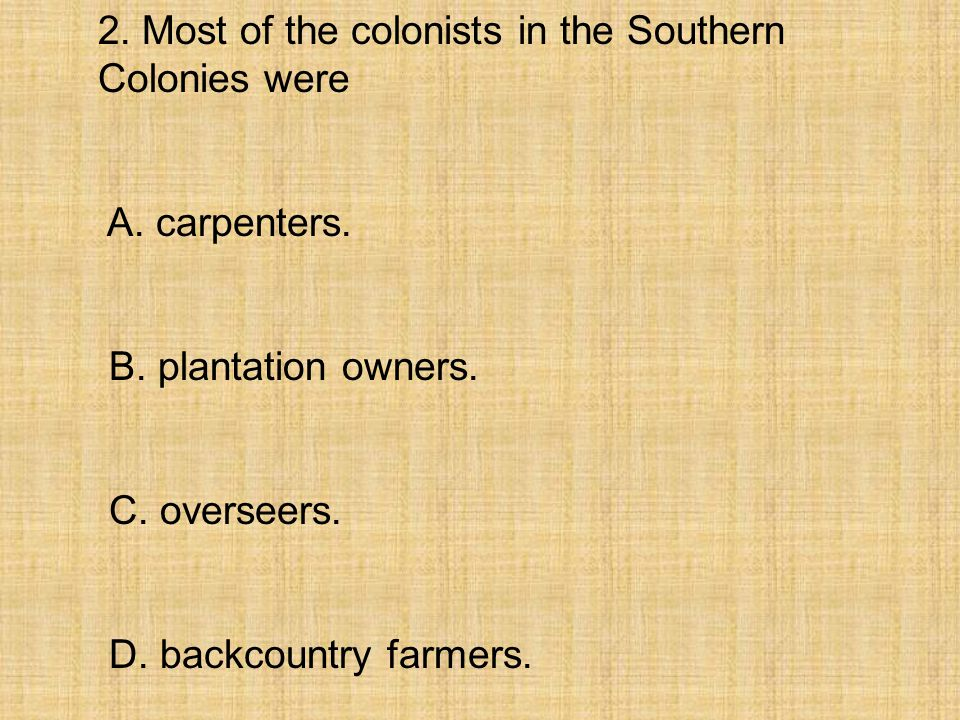 2. Most of the colonists in the Southern Colonies were A. carpenters. B. plantation owners. C. overseers. D. backcountry farmers.