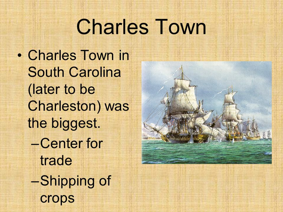 Charles Town Charles Town in South Carolina (later to be Charleston) was the biggest. –Center for trade –Shipping of crops –Diverse population