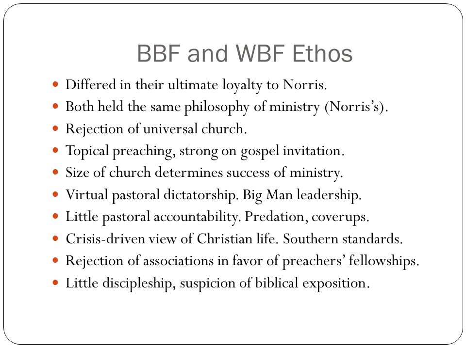BBF and WBF Ethos Differed in their ultimate loyalty to Norris. Both held the same philosophy of ministry (Norris's). Rejection of universal church. T