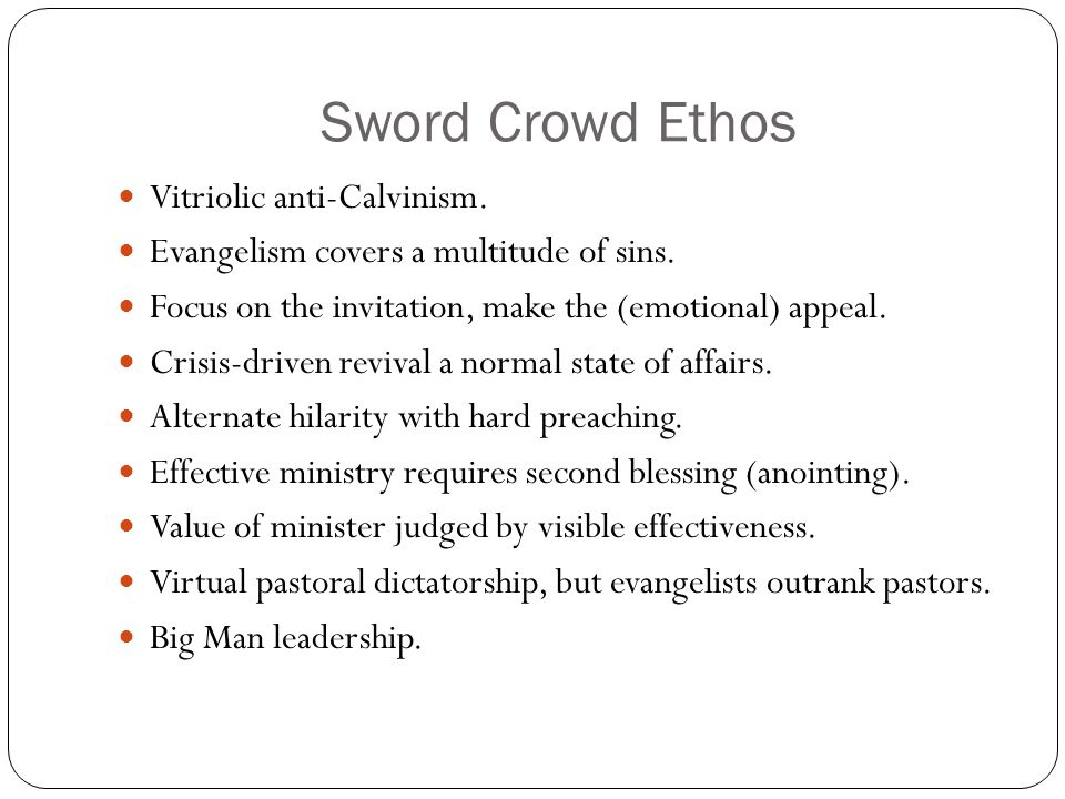 Sword Crowd Ethos Vitriolic anti-Calvinism. Evangelism covers a multitude of sins. Focus on the invitation, make the (emotional) appeal. Crisis-driven