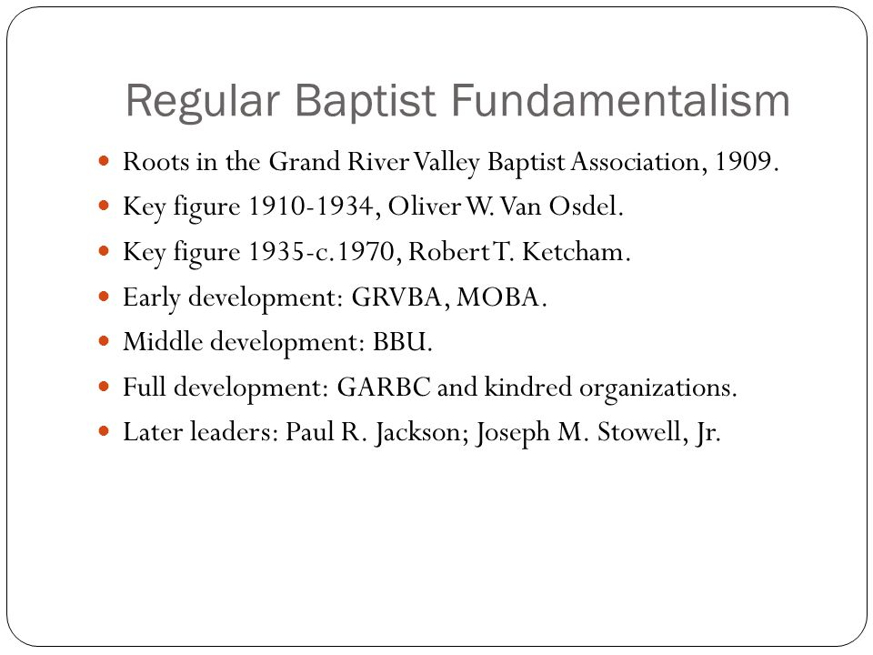 Regular Baptist Fundamentalism Roots in the Grand River Valley Baptist Association, 1909. Key figure 1910-1934, Oliver W. Van Osdel. Key figure 1935-c