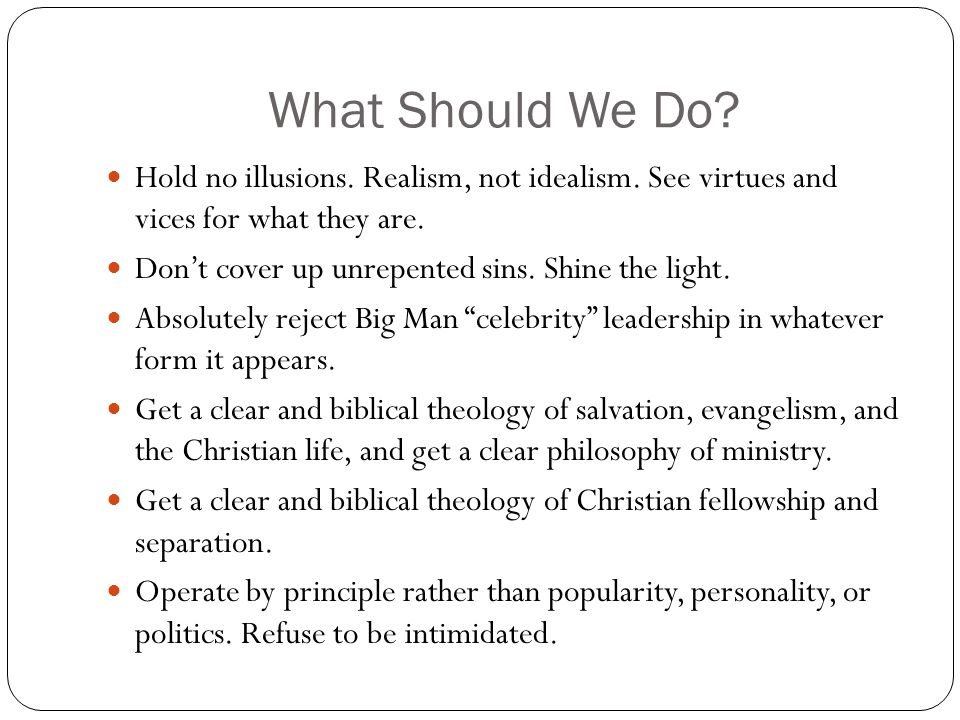What Should We Do? Hold no illusions. Realism, not idealism. See virtues and vices for what they are. Don't cover up unrepented sins. Shine the light.