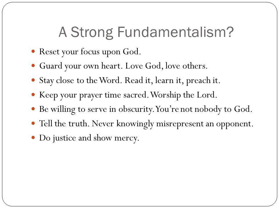 A Strong Fundamentalism? Reset your focus upon God. Guard your own heart. Love God, love others. Stay close to the Word. Read it, learn it, preach it.