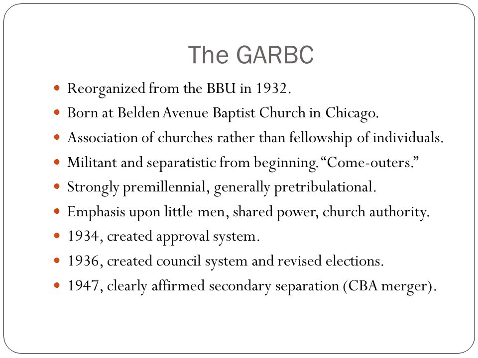 The GARBC Reorganized from the BBU in 1932. Born at Belden Avenue Baptist Church in Chicago. Association of churches rather than fellowship of individ