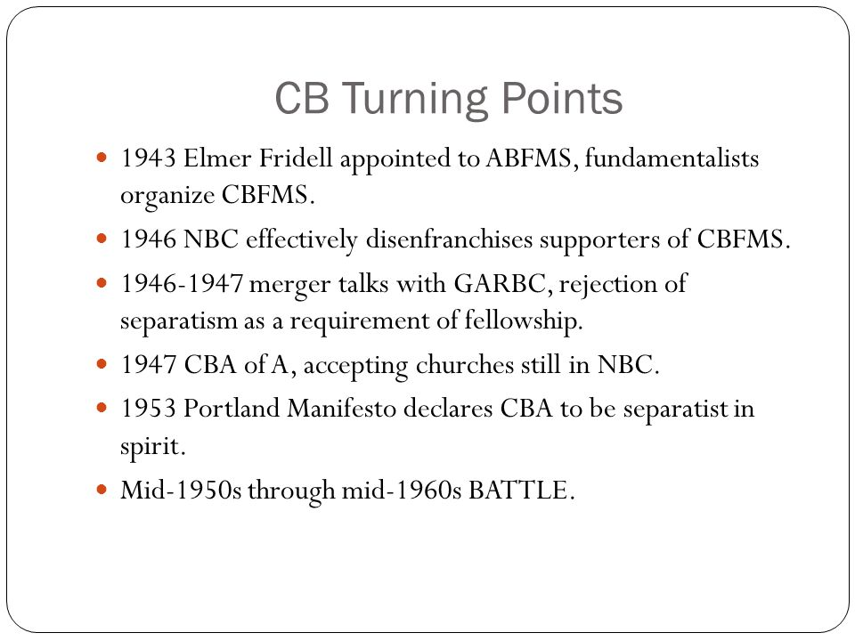 CB Turning Points 1943 Elmer Fridell appointed to ABFMS, fundamentalists organize CBFMS. 1946 NBC effectively disenfranchises supporters of CBFMS. 194