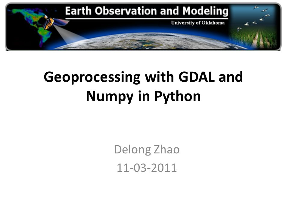 Geoprocessing with GDAL and Numpy in Python Delong Zhao 11-03-2011