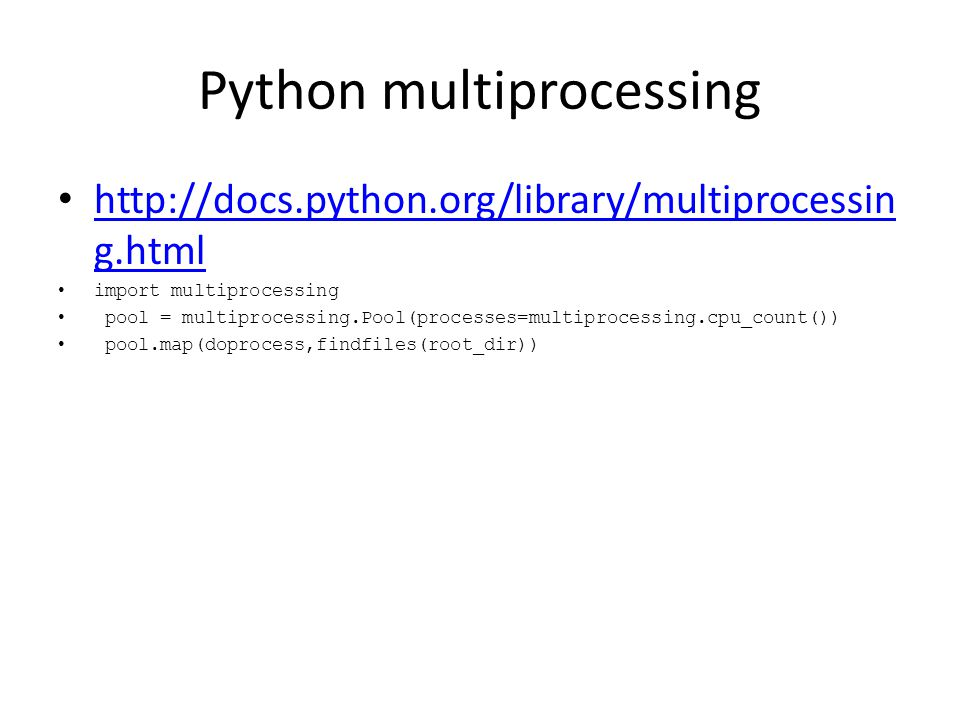 Python multiprocessing http://docs.python.org/library/multiprocessin g.html http://docs.python.org/library/multiprocessin g.html import multiprocessing pool = multiprocessing.Pool(processes=multiprocessing.cpu_count()) pool.map(doprocess,findfiles(root_dir))