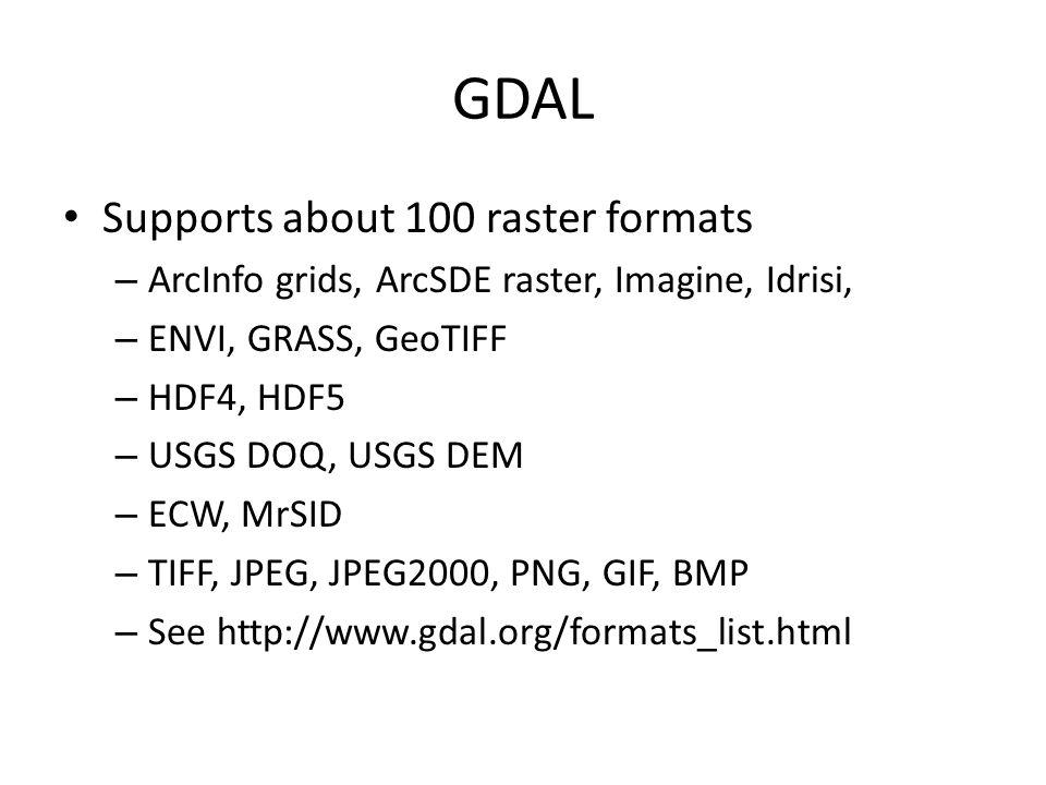 GDAL Supports about 100 raster formats – ArcInfo grids, ArcSDE raster, Imagine, Idrisi, – ENVI, GRASS, GeoTIFF – HDF4, HDF5 – USGS DOQ, USGS DEM – ECW, MrSID – TIFF, JPEG, JPEG2000, PNG, GIF, BMP – See http://www.gdal.org/formats_list.html