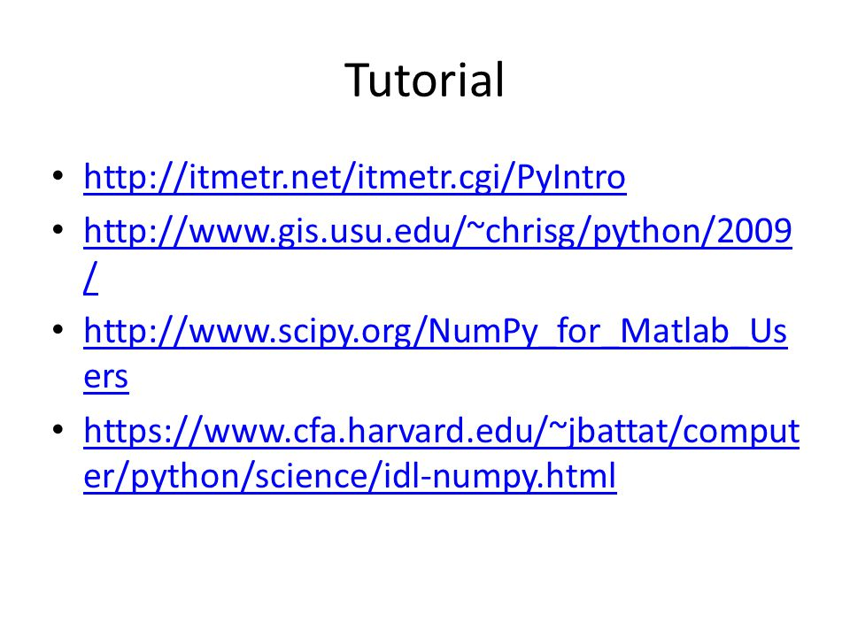 Tutorial http://itmetr.net/itmetr.cgi/PyIntro http://www.gis.usu.edu/~chrisg/python/2009 / http://www.gis.usu.edu/~chrisg/python/2009 / http://www.scipy.org/NumPy_for_Matlab_Us ers http://www.scipy.org/NumPy_for_Matlab_Us ers https://www.cfa.harvard.edu/~jbattat/comput er/python/science/idl-numpy.html https://www.cfa.harvard.edu/~jbattat/comput er/python/science/idl-numpy.html