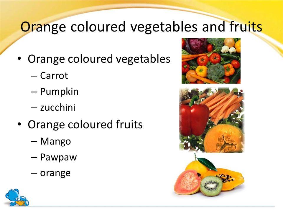 Orange coloured vegetables and fruits Orange coloured vegetables – Carrot – Pumpkin – zucchini Orange coloured fruits – Mango – Pawpaw – orange