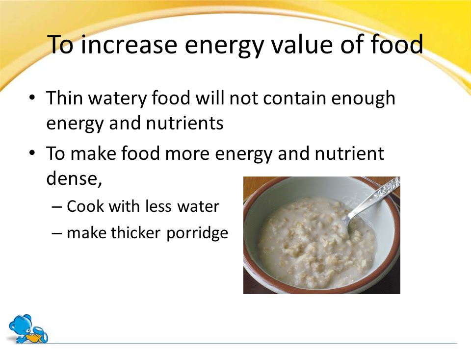 To increase energy value of food Thin watery food will not contain enough energy and nutrients To make food more energy and nutrient dense, – Cook wit