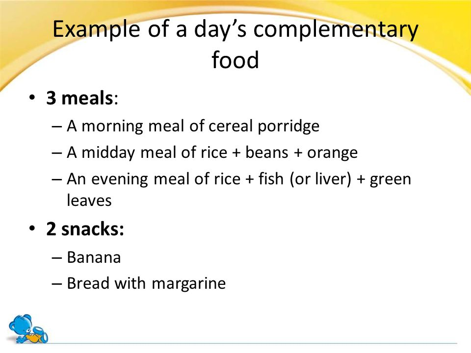 Example of a day's complementary food 3 meals: – A morning meal of cereal porridge – A midday meal of rice + beans + orange – An evening meal of rice