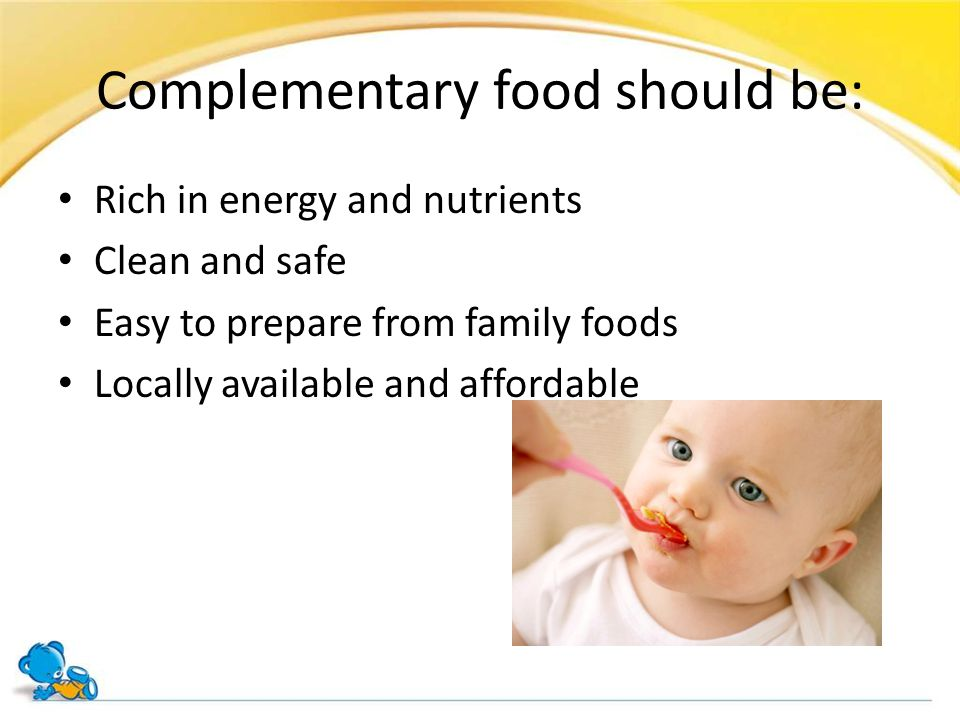 Complementary food should be: Rich in energy and nutrients Clean and safe Easy to prepare from family foods Locally available and affordable
