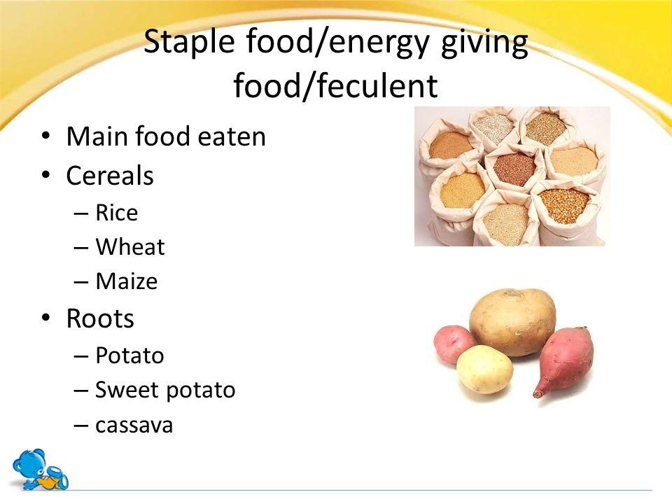 Staple food/energy giving food/feculent Main food eaten Cereals – Rice – Wheat – Maize Roots – Potato – Sweet potato – cassava