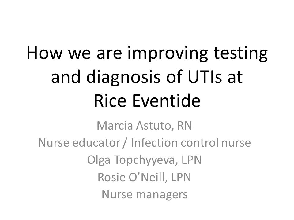 How we are improving testing and diagnosis of UTIs at Rice Eventide Marcia Astuto, RN Nurse educator / Infection control nurse Olga Topchyyeva, LPN Rosie O'Neill, LPN Nurse managers