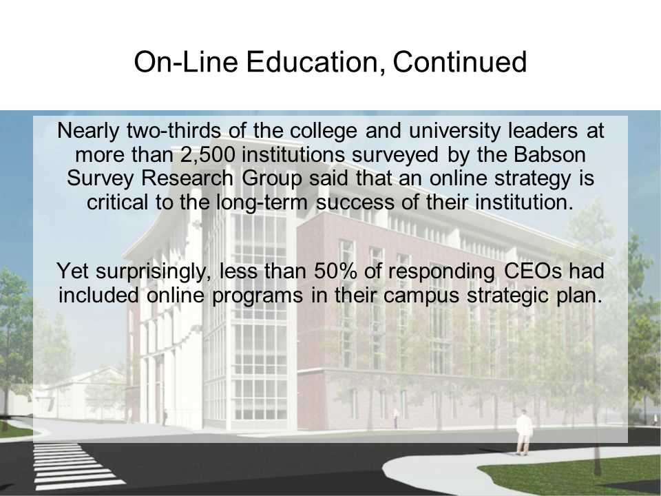 On-Line Education, Continued Nearly two-thirds of the college and university leaders at more than 2,500 institutions surveyed by the Babson Survey Research Group said that an online strategy is critical to the long-term success of their institution.