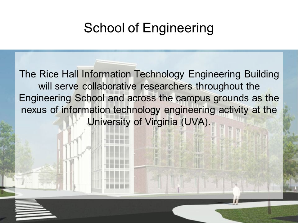 School of Engineering The Rice Hall Information Technology Engineering Building will serve collaborative researchers throughout the Engineering School and across the campus grounds as the nexus of information technology engineering activity at the University of Virginia (UVA).