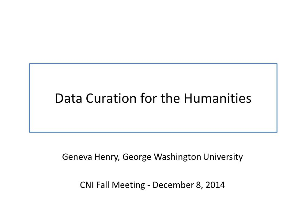 Data Curation for the Humanities Geneva Henry, George Washington University CNI Fall Meeting - December 8, 2014