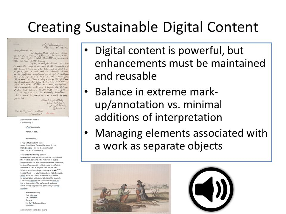 Creating Sustainable Digital Content Digital content is powerful, but enhancements must be maintained and reusable Balance in extreme mark- up/annotation vs.
