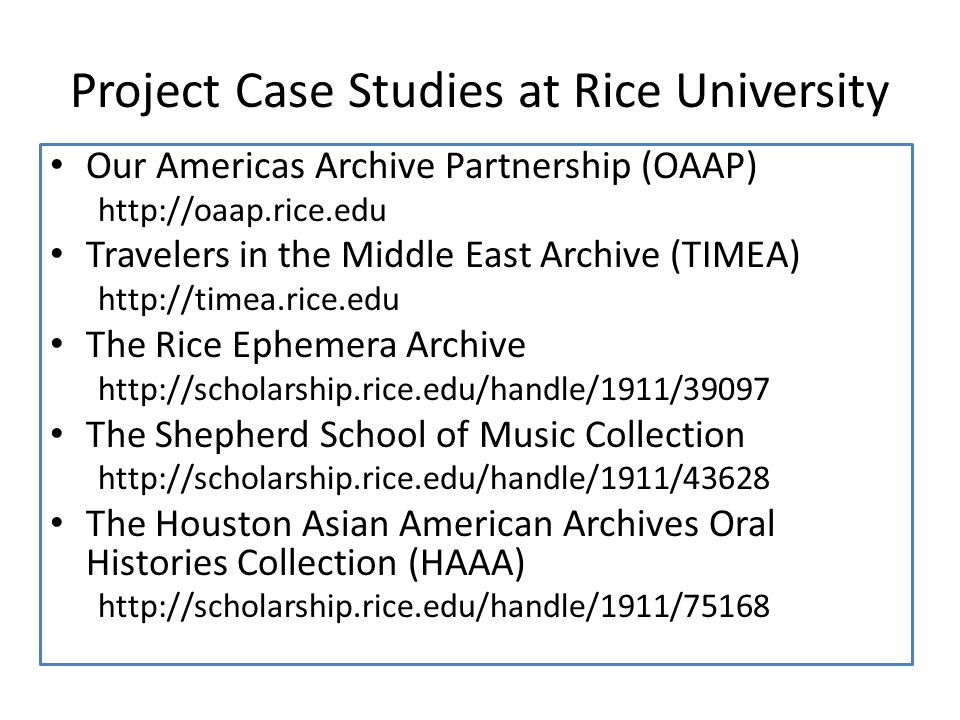 Project Case Studies at Rice University Our Americas Archive Partnership (OAAP) http://oaap.rice.edu Travelers in the Middle East Archive (TIMEA) http://timea.rice.edu The Rice Ephemera Archive http://scholarship.rice.edu/handle/1911/39097 The Shepherd School of Music Collection http://scholarship.rice.edu/handle/1911/43628 The Houston Asian American Archives Oral Histories Collection (HAAA) http://scholarship.rice.edu/handle/1911/75168