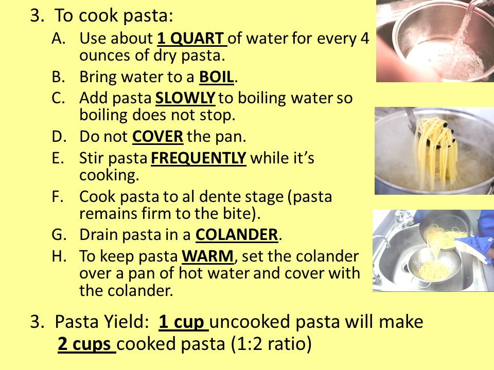 3.To cook pasta: A.Use about 1 QUART of water for every 4 ounces of dry pasta.
