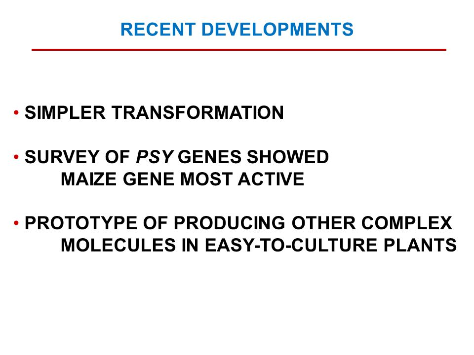 SIMPLER TRANSFORMATION SURVEY OF PSY GENES SHOWED MAIZE GENE MOST ACTIVE PROTOTYPE OF PRODUCING OTHER COMPLEX MOLECULES IN EASY-TO-CULTURE PLANTS RECENT DEVELOPMENTS