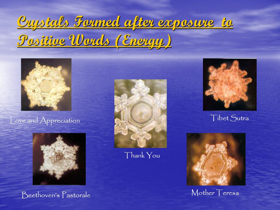 Crystals Formed after exposure to Positive Words (Energy) Crystals Formed after exposure to Positive Words (Energy) Love and Appreciation Thank You Be