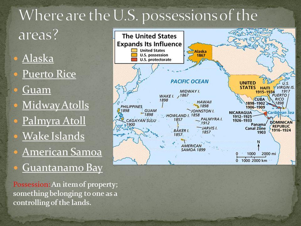 Alaska Puerto Rice Guam Midway Atolls Palmyra Atoll Wake Islands American Samoa Guantanamo Bay Possession: An item of property; something belonging to