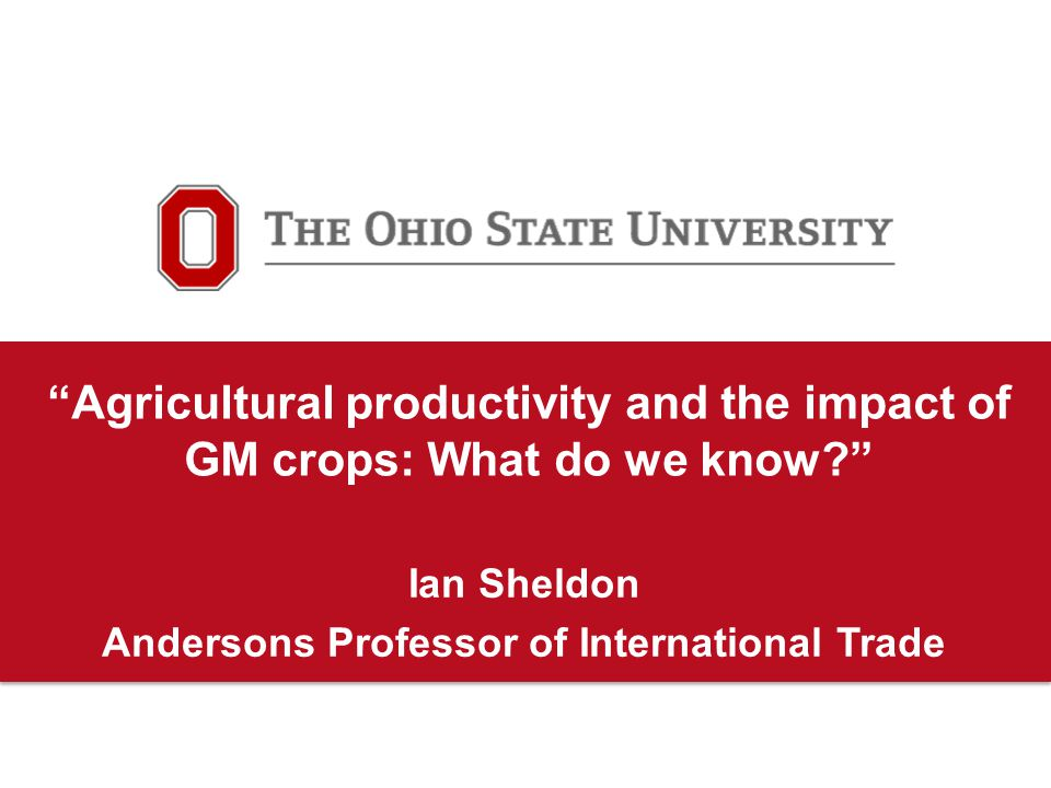 Agricultural productivity and the impact of GM crops: What do we know? Ian Sheldon Andersons Professor of International Trade