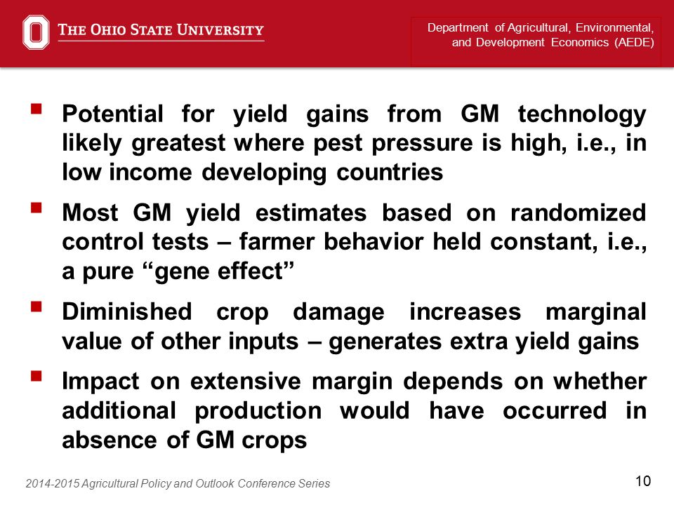 10  Potential for yield gains from GM technology likely greatest where pest pressure is high, i.e., in low income developing countries  Most GM yield estimates based on randomized control tests – farmer behavior held constant, i.e., a pure gene effect  Diminished crop damage increases marginal value of other inputs – generates extra yield gains  Impact on extensive margin depends on whether additional production would have occurred in absence of GM crops Department of Agricultural, Environmental, and Development Economics (AEDE) 2014-2015 Agricultural Policy and Outlook Conference Series