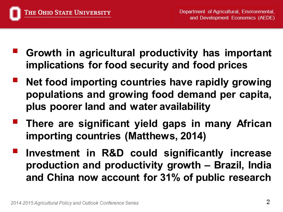 2  Growth in agricultural productivity has important implications for food security and food prices  Net food importing countries have rapidly growing populations and growing food demand per capita, plus poorer land and water availability  There are significant yield gaps in many African importing countries (Matthews, 2014)  Investment in R&D could significantly increase production and productivity growth – Brazil, India and China now account for 31% of public research Department of Agricultural, Environmental, and Development Economics (AEDE) 2014-2015 Agricultural Policy and Outlook Conference Series