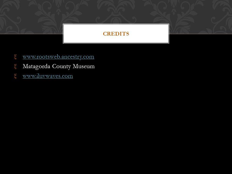 ξwww.rootsweb.ancestry.comwww.rootsweb.ancestry.com ξMatagorda County Museum ξwww.iluvwaves.comwww.iluvwaves.com CREDITS