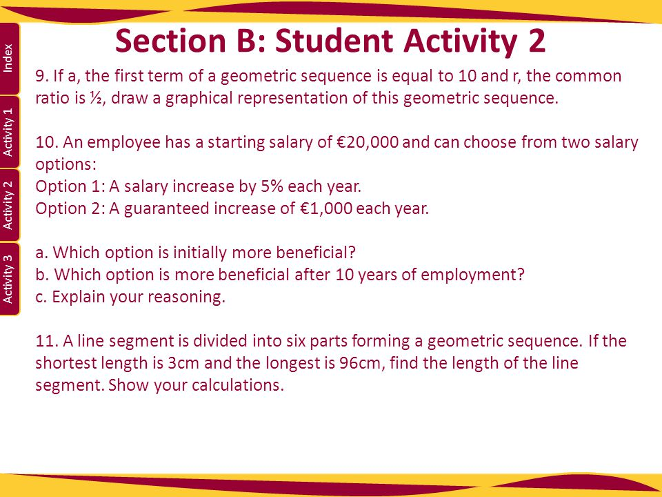 Activity 1 Activity 2 Index Activity 3 Section B: Student Activity 2 9. If a, the first term of a geometric sequence is equal to 10 and r, the common