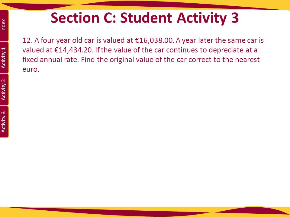 Activity 1 Activity 2 Index Activity 3 Section C: Student Activity 3 12. A four year old car is valued at €16,038.00. A year later the same car is val