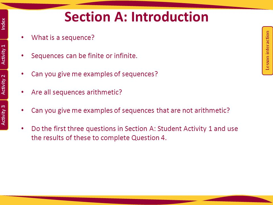 Activity 1 Activity 2 Index Activity 3 Section A: Introduction What is a sequence? Sequences can be finite or infinite. Can you give me examples of se