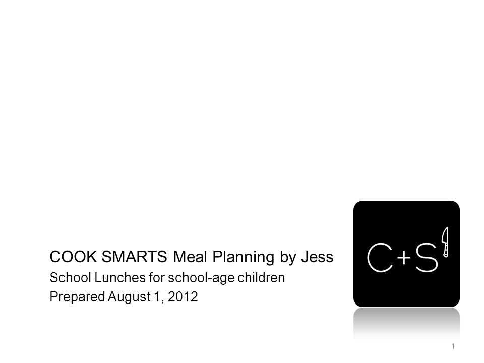 COOK SMARTS Meal Planning by Jess School Lunches for school-age children Prepared August 1, 2012 1