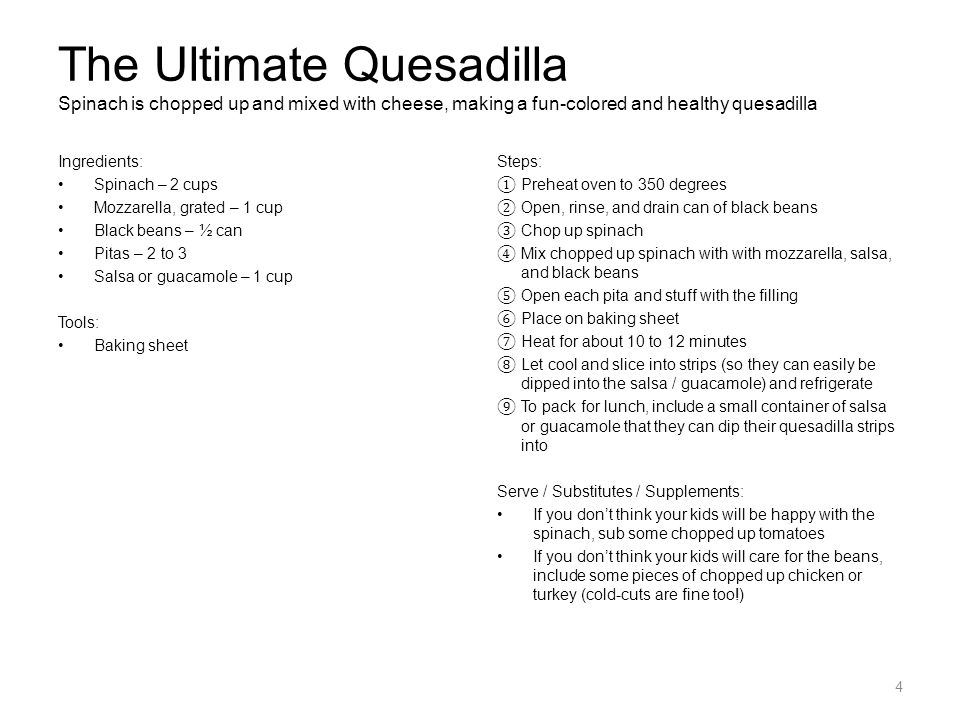 The Ultimate Quesadilla Spinach is chopped up and mixed with cheese, making a fun-colored and healthy quesadilla Ingredients: Spinach – 2 cups Mozzarella, grated – 1 cup Black beans – ½ can Pitas – 2 to 3 Salsa or guacamole – 1 cup Tools: Baking sheet Steps: ① Preheat oven to 350 degrees ② Open, rinse, and drain can of black beans ③ Chop up spinach ④ Mix chopped up spinach with with mozzarella, salsa, and black beans ⑤ Open each pita and stuff with the filling ⑥ Place on baking sheet ⑦ Heat for about 10 to 12 minutes ⑧ Let cool and slice into strips (so they can easily be dipped into the salsa / guacamole) and refrigerate ⑨ To pack for lunch, include a small container of salsa or guacamole that they can dip their quesadilla strips into Serve / Substitutes / Supplements: If you don't think your kids will be happy with the spinach, sub some chopped up tomatoes If you don't think your kids will care for the beans, include some pieces of chopped up chicken or turkey (cold-cuts are fine too!) 4