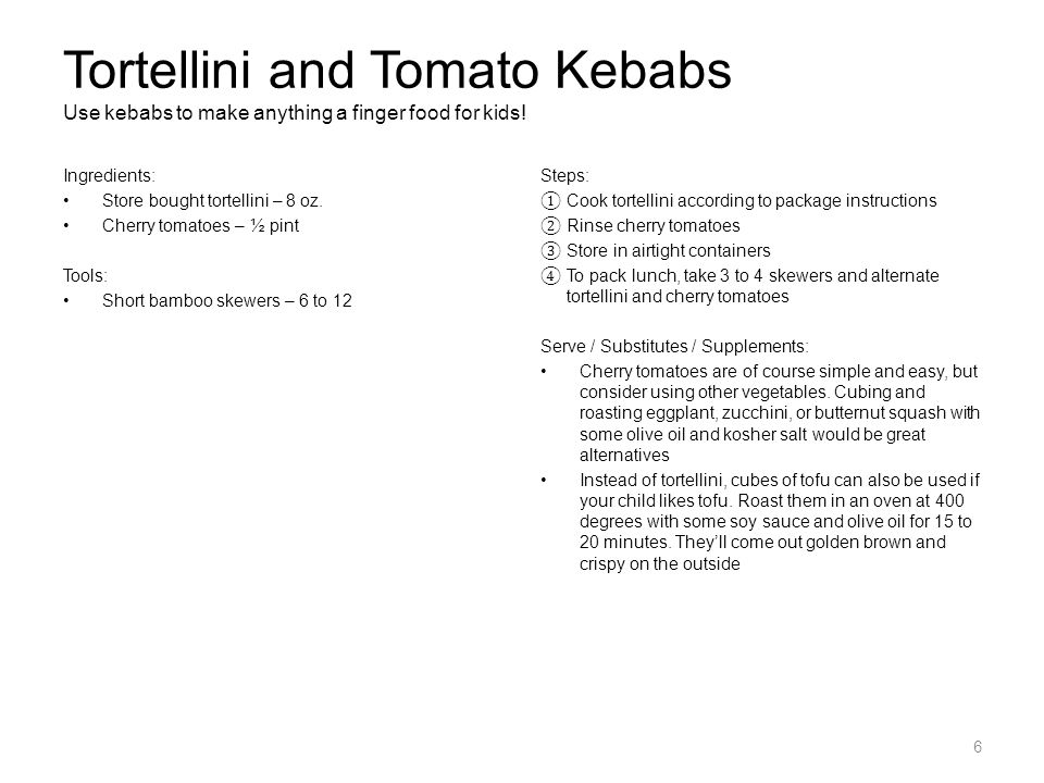 Tortellini and Tomato Kebabs Use kebabs to make anything a finger food for kids! Ingredients: Store bought tortellini – 8 oz. Cherry tomatoes – ½ pint