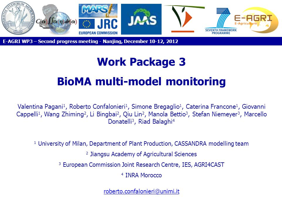 Work Package 3 BioMA multi-model monitoring Valentina Pagani 1, Roberto Confalonieri 1, Simone Bregaglio 1, Caterina Francone 1, Giovanni Cappelli 1, Wang Zhiming 2, Li Bingbai 2, Qiu Lin 2, Manola Bettio 3, Stefan Niemeyer 3, Marcello Donatelli 3, Riad Balaghi 4 1 University of Milan, Department of Plant Production, CASSANDRA modelling team 2 Jiangsu Academy of Agricultural Sciences 3 European Commission Joint Research Centre, IES, AGRI4CAST 4 INRA Morocco roberto.confalonieri@unimi.it E-AGRI WP3 – Second progress meeting - Nanjing, December 10-12, 2012